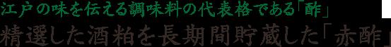江戸の味を伝える調味料の代表格である「酢」精選した酒粕を長期間貯蔵した「赤酢」